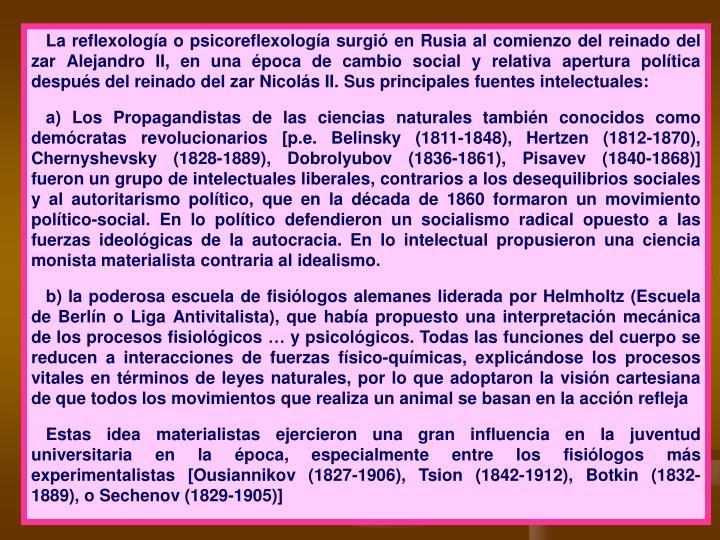 La reflexología o psicoreflexología surgió en Rusia al comienzo del reinado del zar Alejandro II, en una época de cambio social y relativa apertura política después del reinado del zar Nicolás II. Sus principales fuentes intelectuales: