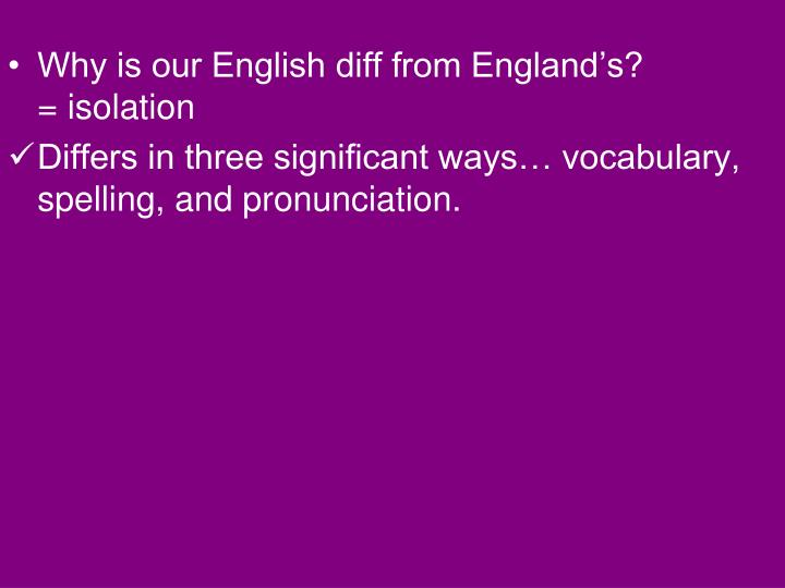 Why is our English diff from England's?            = isolation
