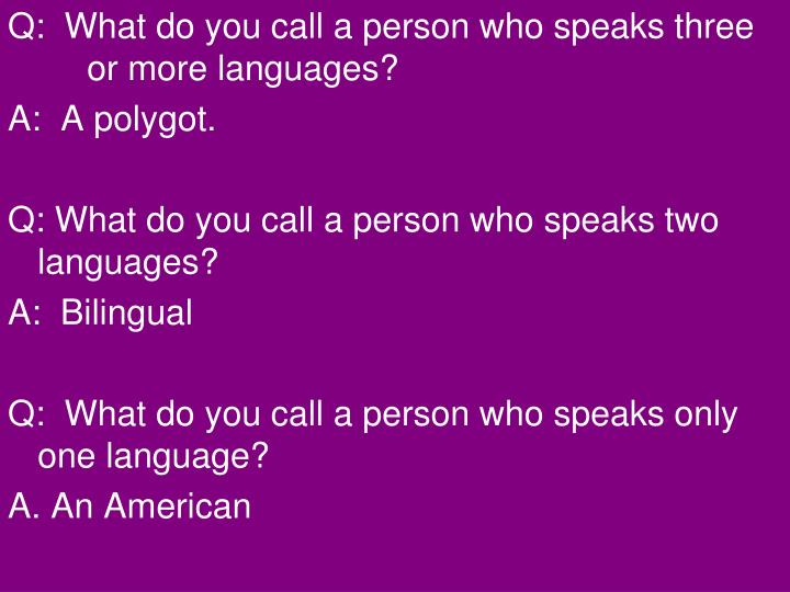 Q:  What do you call a person who speaks three       or more languages?