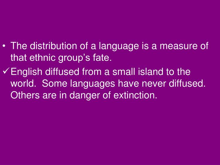 The distribution of a language is a measure of that ethnic group's fate.