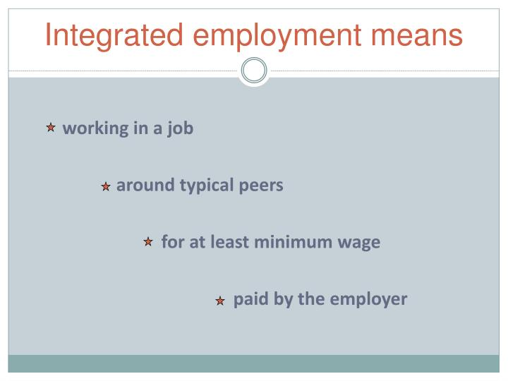 Integrated employment means