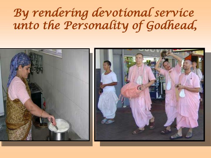 By rendering devotional service unto the Personality of Godhead,