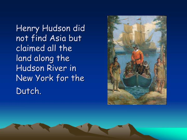 Henry Hudson did not find Asia but claimed all the land along the Hudson River in New York for the Dutch.