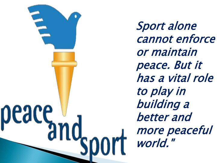 Sport alone cannot enforce or maintain peace. But it has a vital role to play in building a better and more peaceful world.""