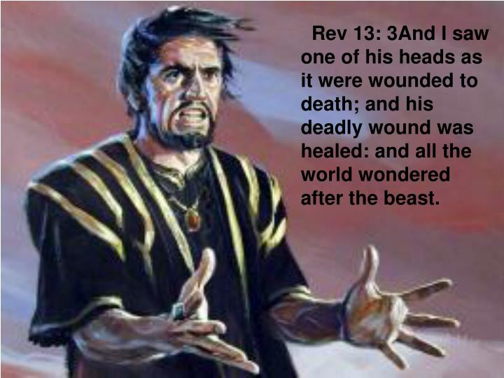Rev 13: 3And I saw one of his heads as it were wounded to death; and his deadly wound was healed: and all the world wondered after the beast.