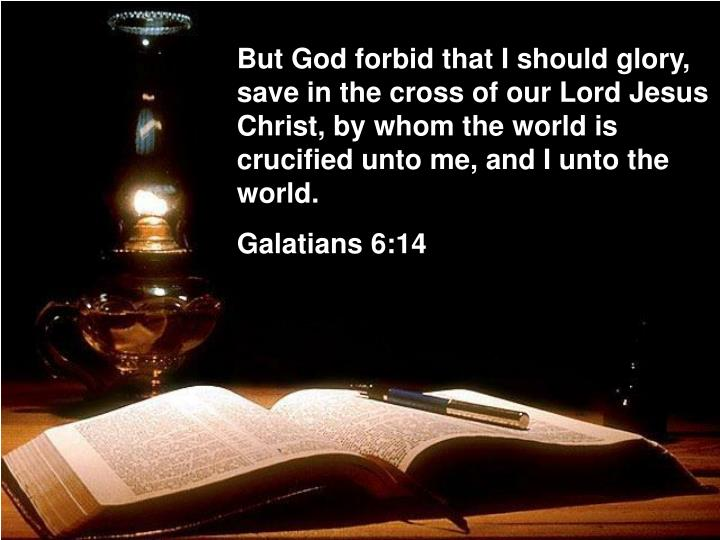 But God forbid that I should glory, save in the cross of our Lord Jesus Christ, by whom the world is...