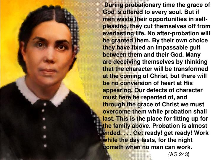 During probationary time the grace of God is offered to every soul. But if men waste their opportunities in self-pleasing, they cut themselves off from everlasting life. No after-probation will be granted them. By their own choice they have fixed an impassable gulf between them and their God. Many are deceiving themselves by thinking that the character will be transformed at the coming of Christ, but there will be no conversion of heart at His appearing. Our defects of character must here be repented of, and through the grace of Christ we must overcome them while probation shall last. This is the place for fitting up for the family above. Probation is almost ended. . . . Get ready! get ready! Work while the day lasts, for the night cometh when no man can work.