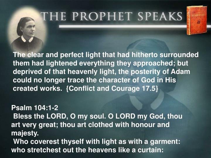 The clear and perfect light that had hitherto surrounded them had lightened everything they approached; but deprived of that heavenly light, the posterity of Adam could no longer trace the character of God in His created works.  {Conflict and Courage 17.5}