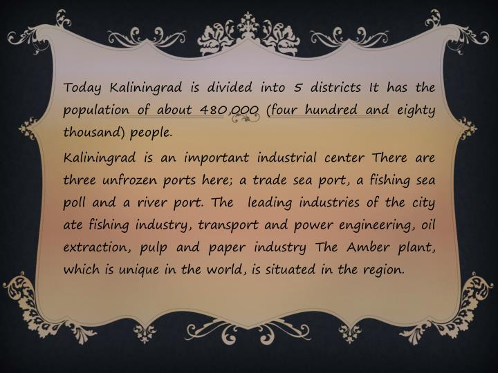 Today Kaliningrad is divided into 5 districts It has the population of about 480,000 (four hundred and eighty thousand)
