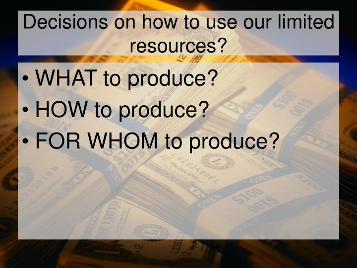 Decisions on how to use our limited resources?