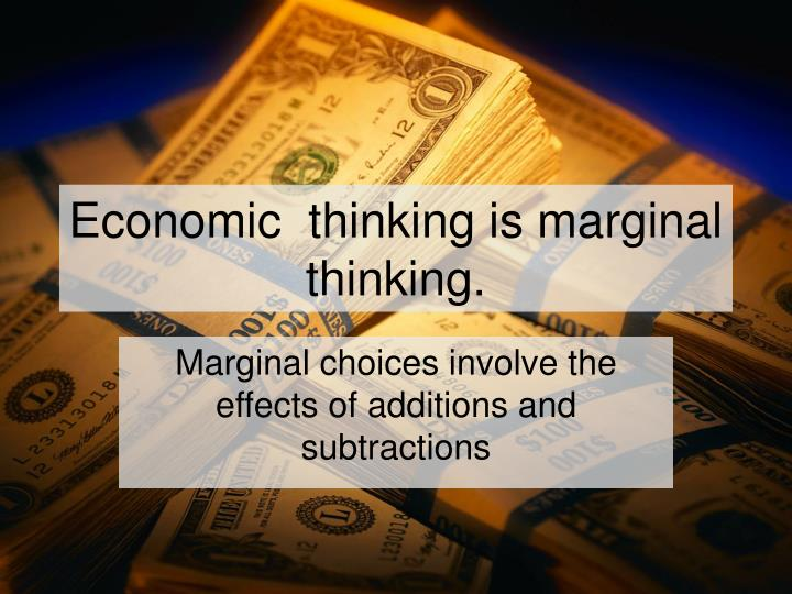Economic  thinking is marginal thinking.