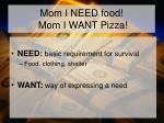 mom i need food mom i want pizza