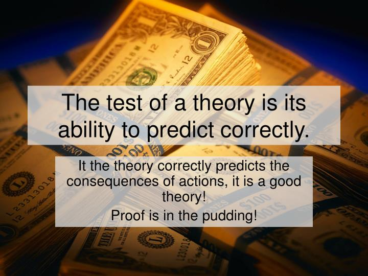 The test of a theory is its ability to predict correctly.