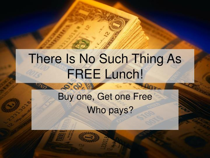 There Is No Such Thing As     FREE Lunch!