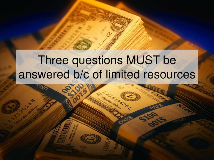 Three questions MUST be answered b/c of limited resources