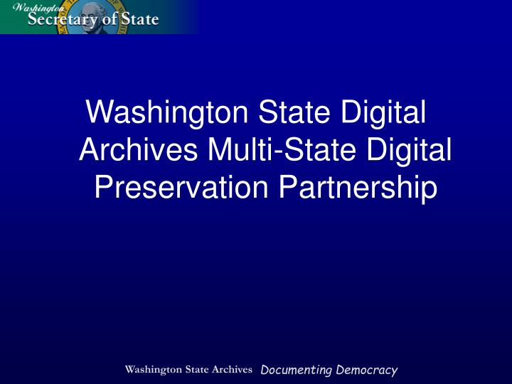 Washington State Digital Archives Multi-State Digital Preservation Partnership