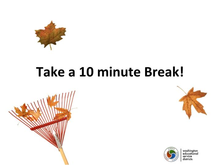 Take a 10 minute Break!