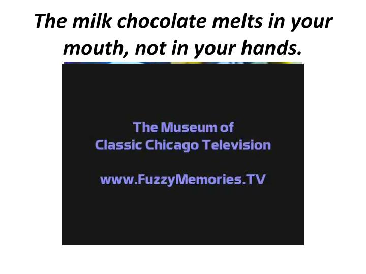 The milk chocolate melts in your mouth, not in your hands.