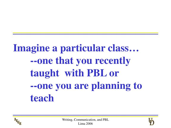 Imagine a particular class one that you recently taught with pbl or one you are planning to teach