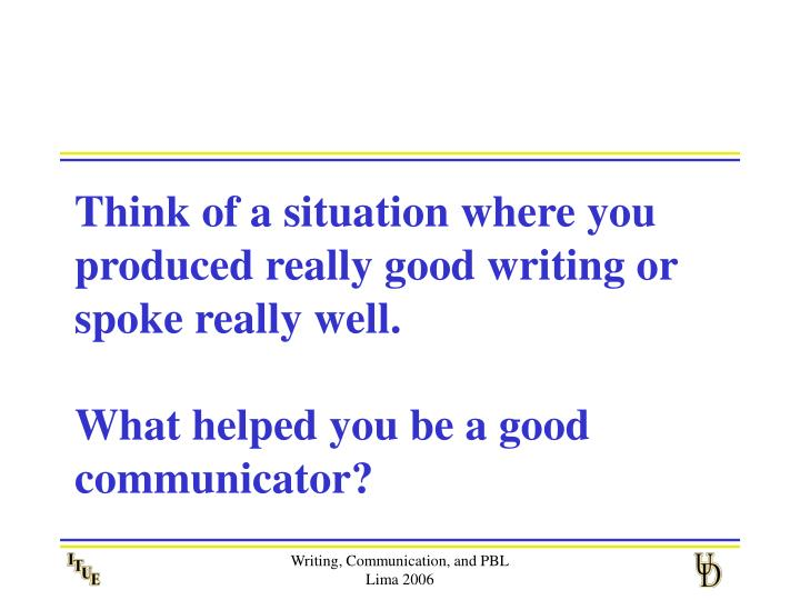 Think of a situation where you produced really good writing or spoke really well.