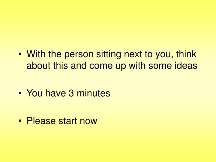 With the person sitting next to you, think about this and come up with some ideas