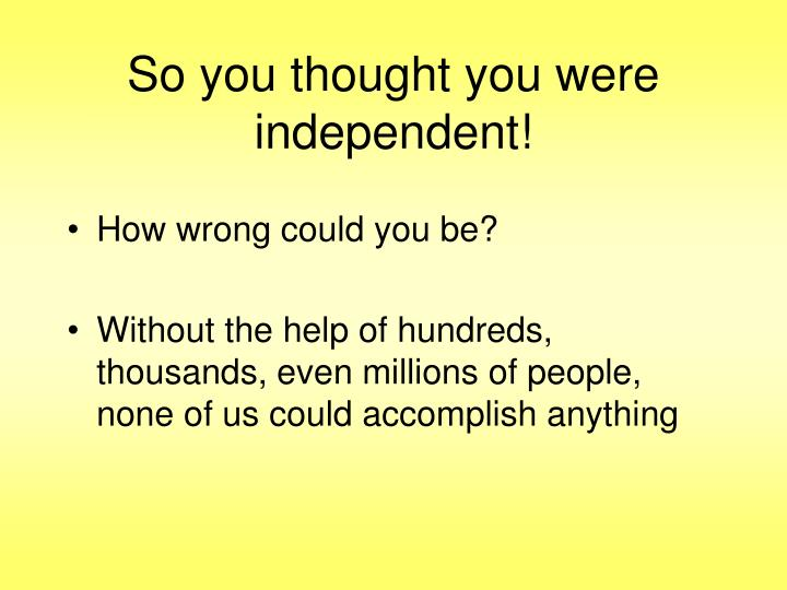 So you thought you were independent!