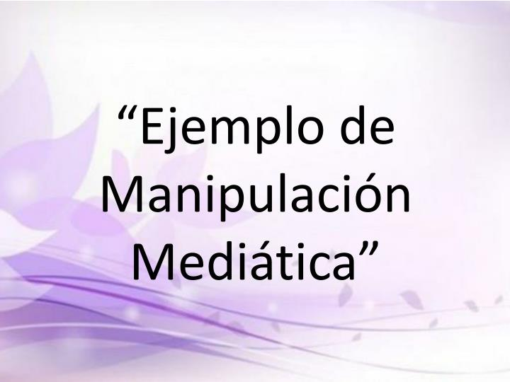 """""""Ejemplo de Manipulación Mediática"""""""