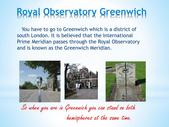 You have to go to Greenwich which is a district of south London. It is believed that the International Prime Meridian passes through the Royal Observatory and is known as the Greenwich Meridian.