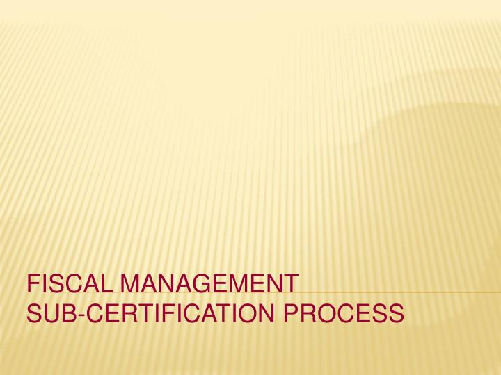 Fiscal management sub certification process