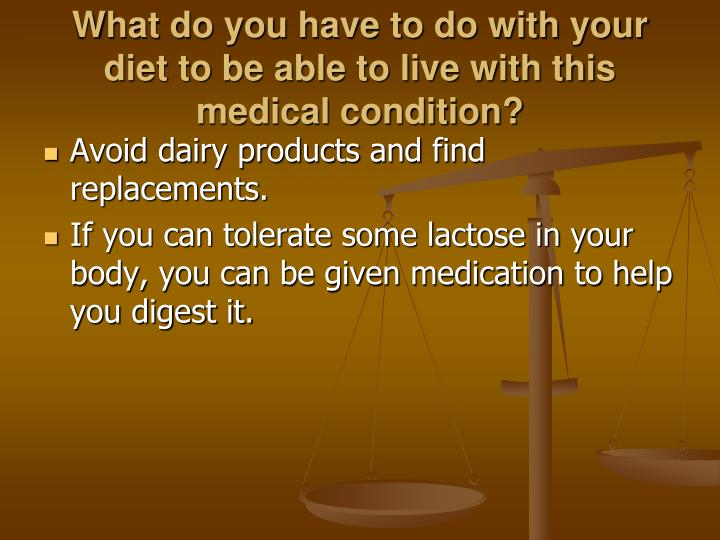 What do you have to do with your diet to be able to live with this medical condition?
