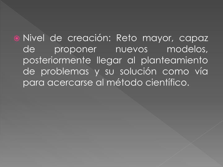 Nivel de creación: Reto mayor, capaz de proponer nuevos modelos, posteriormente llegar al planteamiento de problemas y su solución como vía para acercarse al método científico.