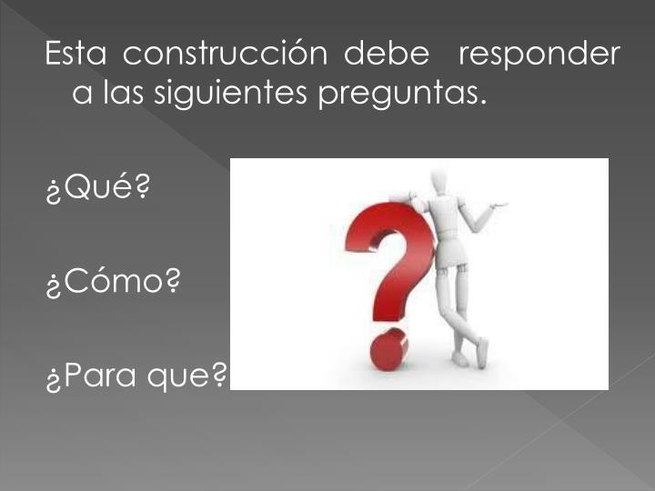 Esta construcción debe  responder a las siguientes preguntas.