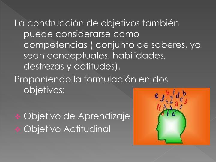 La construcción de objetivos también puede considerarse como competencias ( conjunto de saberes, ya sean conceptuales, habilidades, destrezas y actitudes).