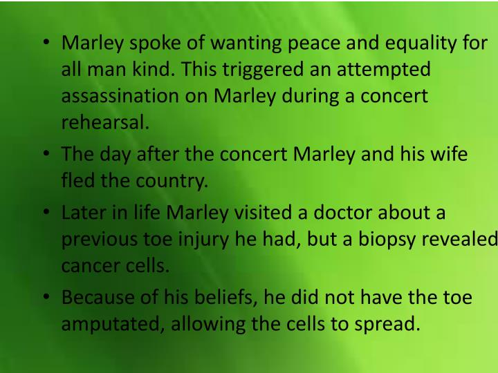Marley spoke of wanting peace and equality for all man kind. This triggered an attempted assassination on Marley during a concert rehearsal.