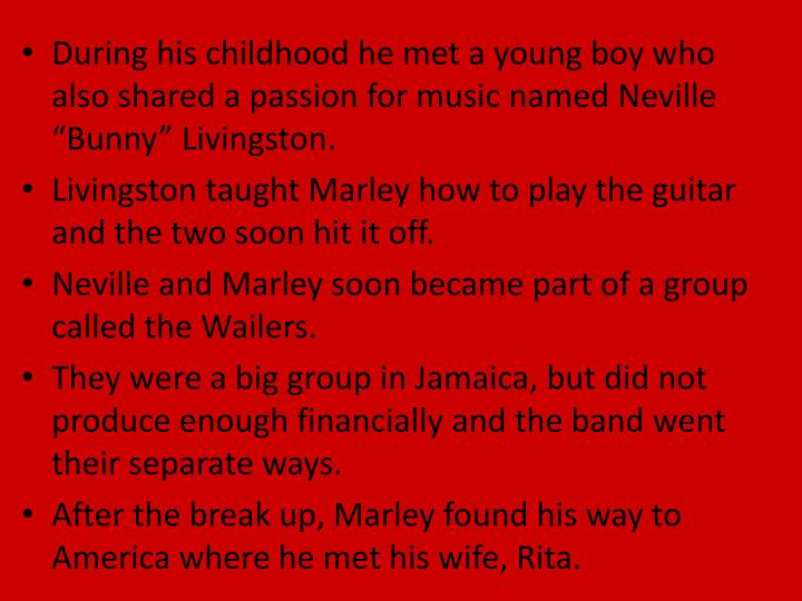 "During his childhood he met a young boy who also shared a passion for music named Neville ""Bunny"" Livingston."