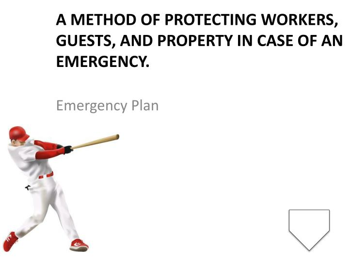A method of protecting workers, guests, and property in case of an emergency.