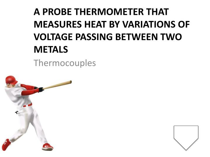 A probe thermometer that measures heat by variations of voltage passing between two metals