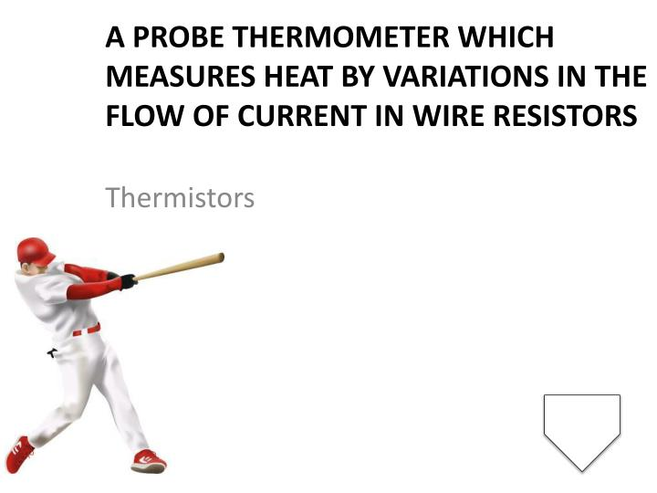 A probe thermometer which measures heat by variations in the flow of current in wire resistors