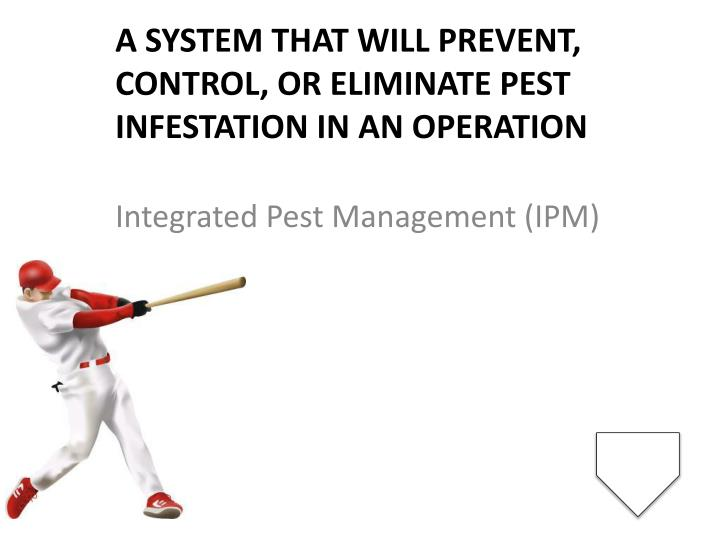 A system that will prevent, control, or eliminate pest infestation in an operation