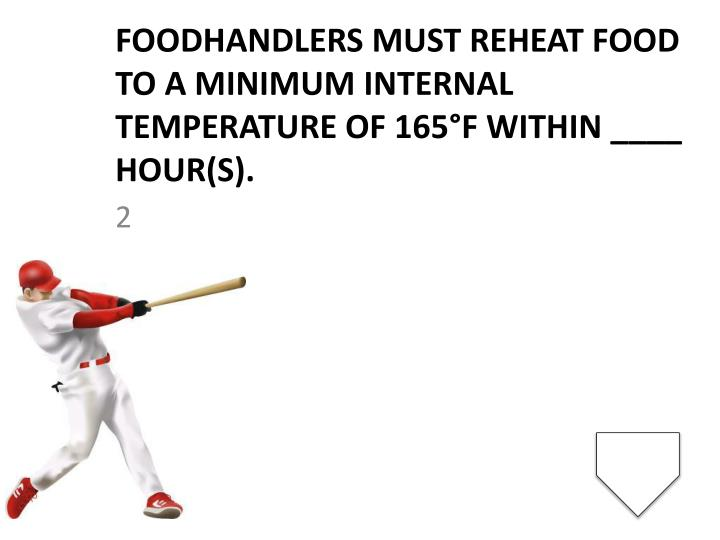 Foodhandlers must reheat food to a minimum internal temperature of 165°F within ____