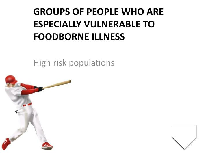 Groups of people who are especially vulnerable to foodborne illness