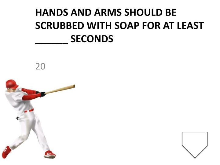 Hands and arms should be scrubbed with soap for at least ______ seconds