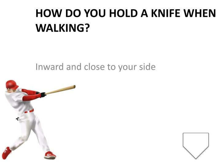 How do you hold a knife when walking?
