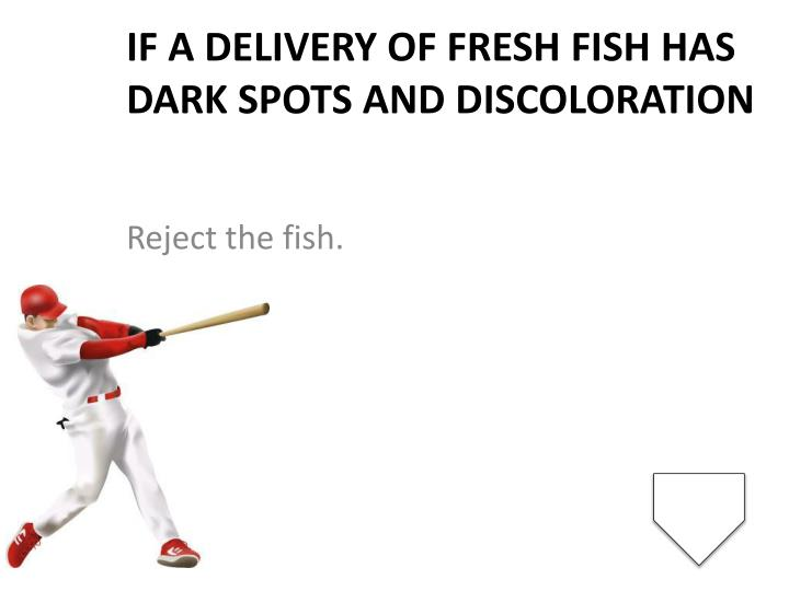 If a delivery of fresh fish has dark spots and discoloration