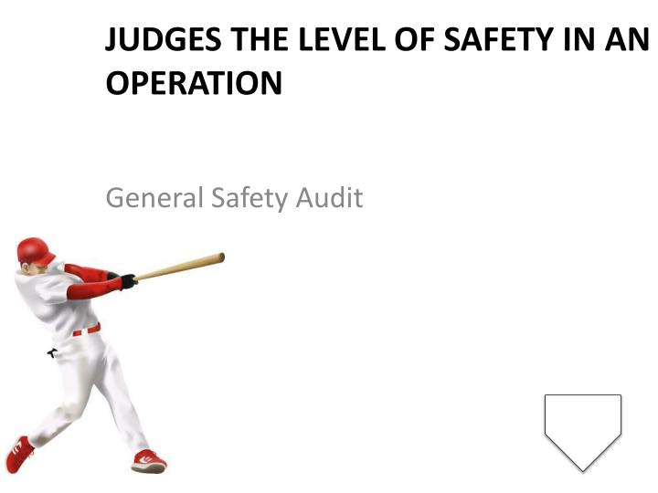 Judges the level of safety in an operation