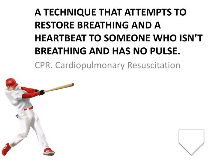 A technique that attempts to restore breathing and a heartbeat to someone who isn't breathing and has no pulse.