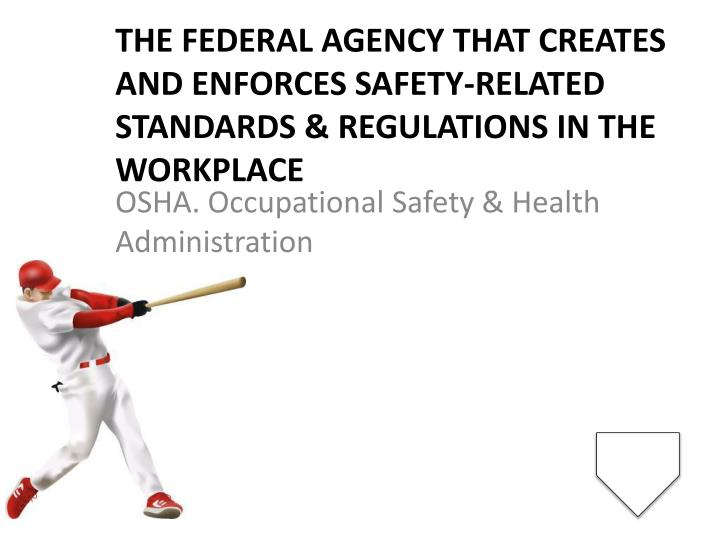 The federal agency that creates and enforces safety-related standards & regulations in the workplace