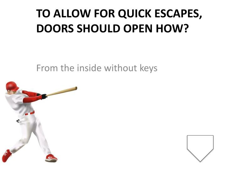 To allow for quick escapes, doors should open how?