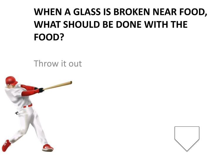 When a glass is broken near food, what should be done with the food?