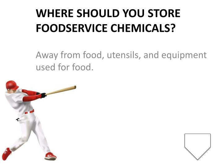 Where should you store foodservice chemicals?